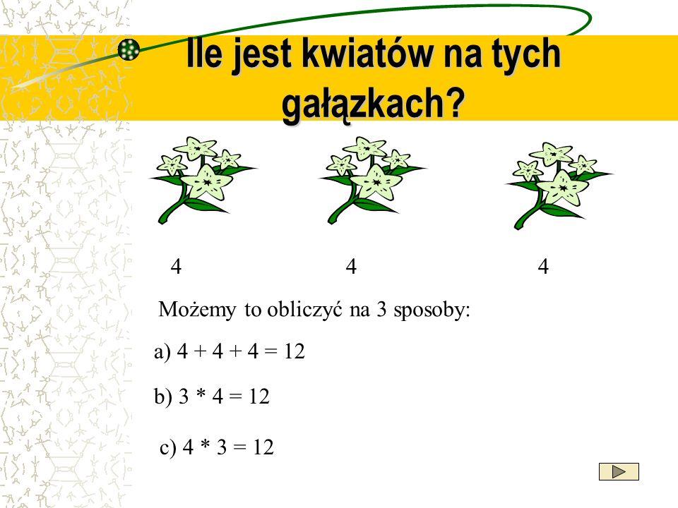 Ile jest kwiatów na tych gałązkach? 444 Możemy to obliczyć na 3 sposoby: b) 3 * 4 = 12 c) 4 * 3 = 12 a) 4 + 4 + 4 = 12