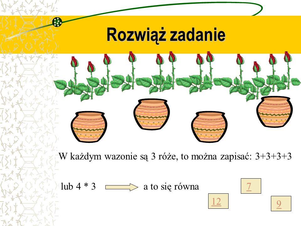 Rozwiąż zadanie W każdym wazonie są 3 róże, to można zapisać: 3+3+3+3 lub 4 * 3a to się równa 12 7 9