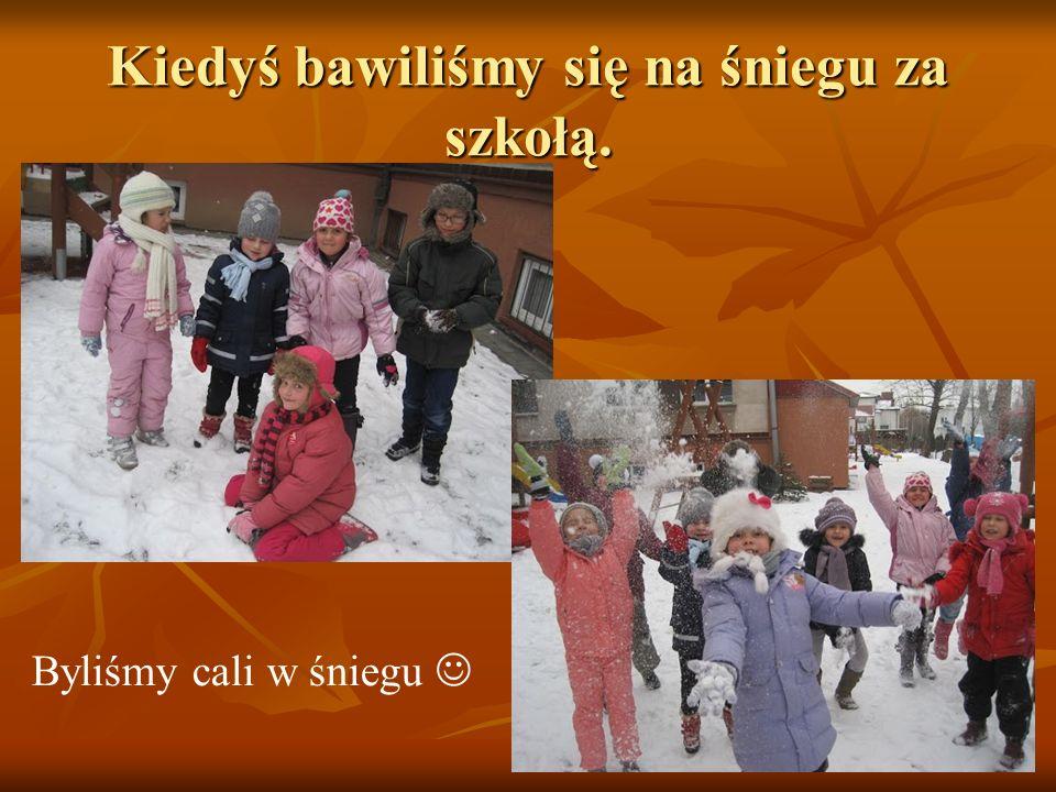 Kiedyś bawiliśmy się na śniegu za szkołą. Byliśmy cali w śniegu