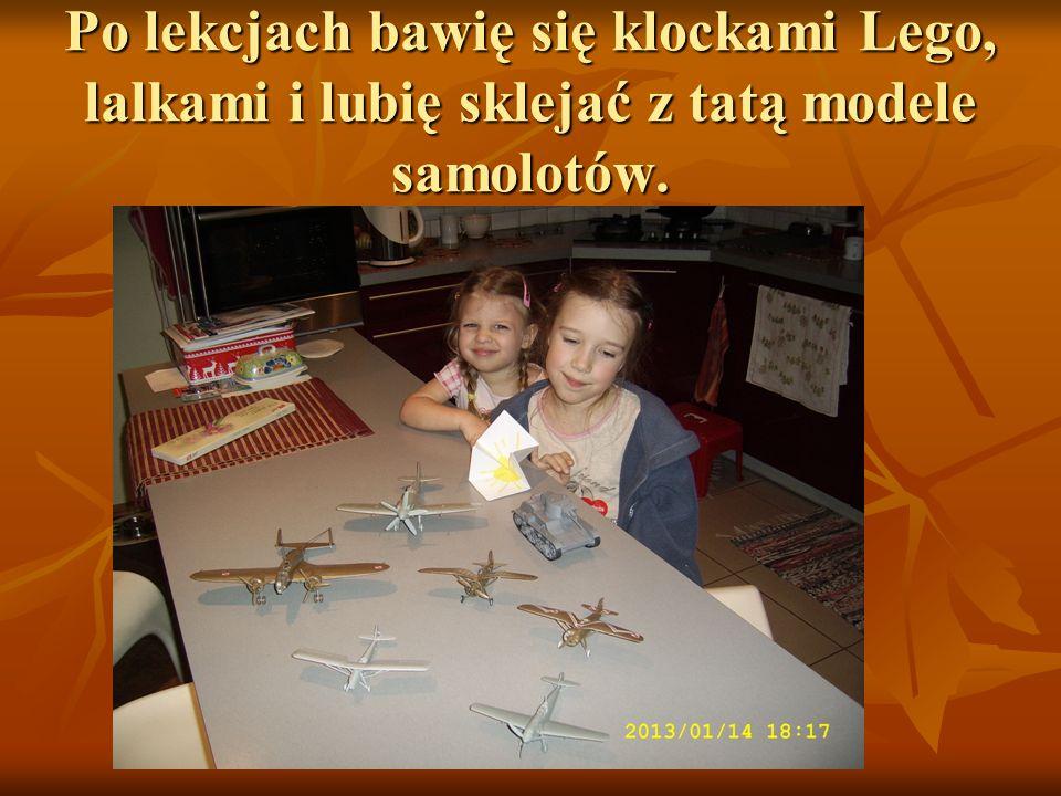 Po lekcjach bawię się klockami Lego, lalkami i lubię sklejać z tatą modele samolotów.