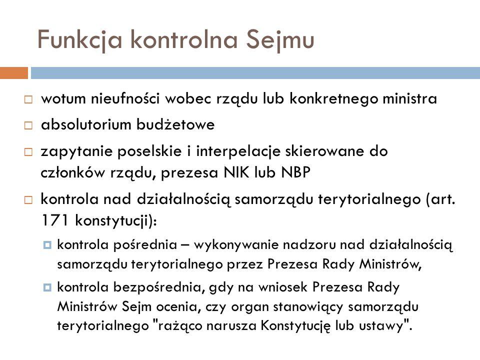 Funkcja kontrolna Sejmu wotum nieufności wobec rządu lub konkretnego ministra absolutorium budżetowe zapytanie poselskie i interpelacje skierowane do członków rządu, prezesa NIK lub NBP kontrola nad działalnością samorządu terytorialnego (art.