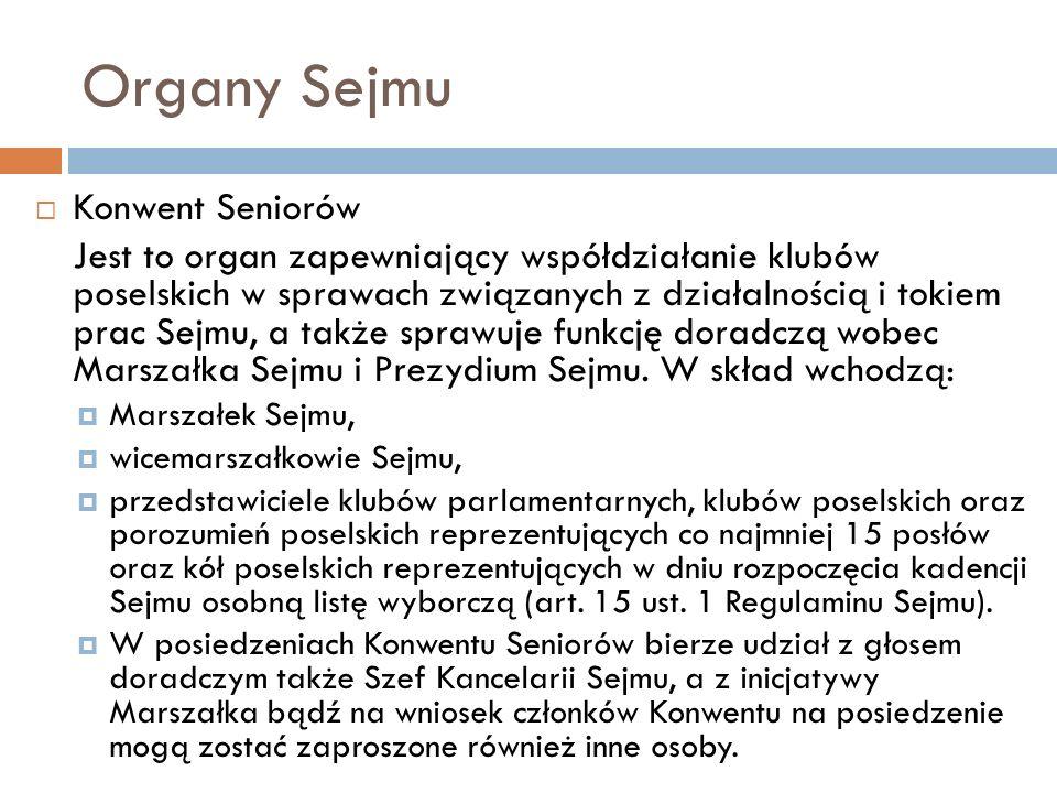 Organy Sejmu Konwent Seniorów Jest to organ zapewniający współdziałanie klubów poselskich w sprawach związanych z działalnością i tokiem prac Sejmu, a także sprawuje funkcję doradczą wobec Marszałka Sejmu i Prezydium Sejmu.