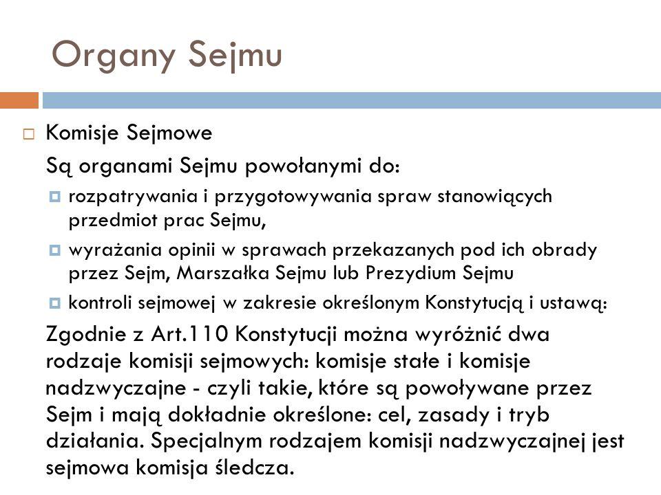 Organy Sejmu Komisje Sejmowe Są organami Sejmu powołanymi do: rozpatrywania i przygotowywania spraw stanowiących przedmiot prac Sejmu, wyrażania opinii w sprawach przekazanych pod ich obrady przez Sejm, Marszałka Sejmu lub Prezydium Sejmu kontroli sejmowej w zakresie określonym Konstytucją i ustawą: Zgodnie z Art.110 Konstytucji można wyróżnić dwa rodzaje komisji sejmowych: komisje stałe i komisje nadzwyczajne - czyli takie, które są powoływane przez Sejm i mają dokładnie określone: cel, zasady i tryb działania.