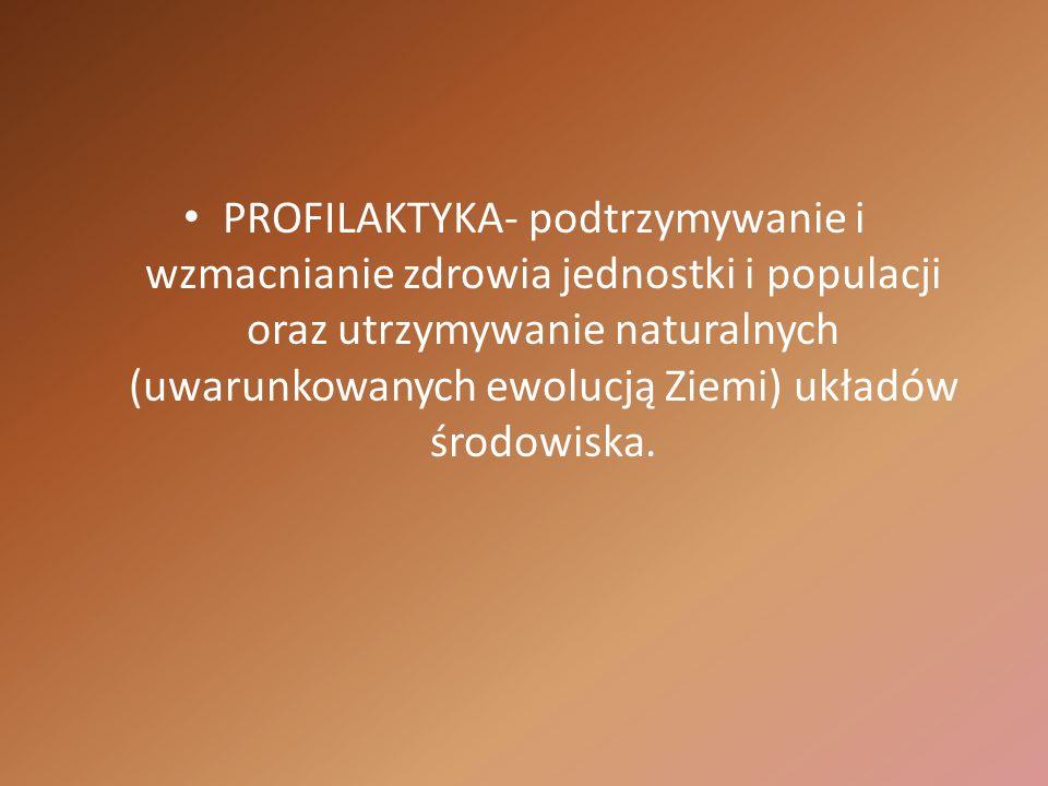 PROFILAKTYKA- podtrzymywanie i wzmacnianie zdrowia jednostki i populacji oraz utrzymywanie naturalnych (uwarunkowanych ewolucją Ziemi) układów środowi