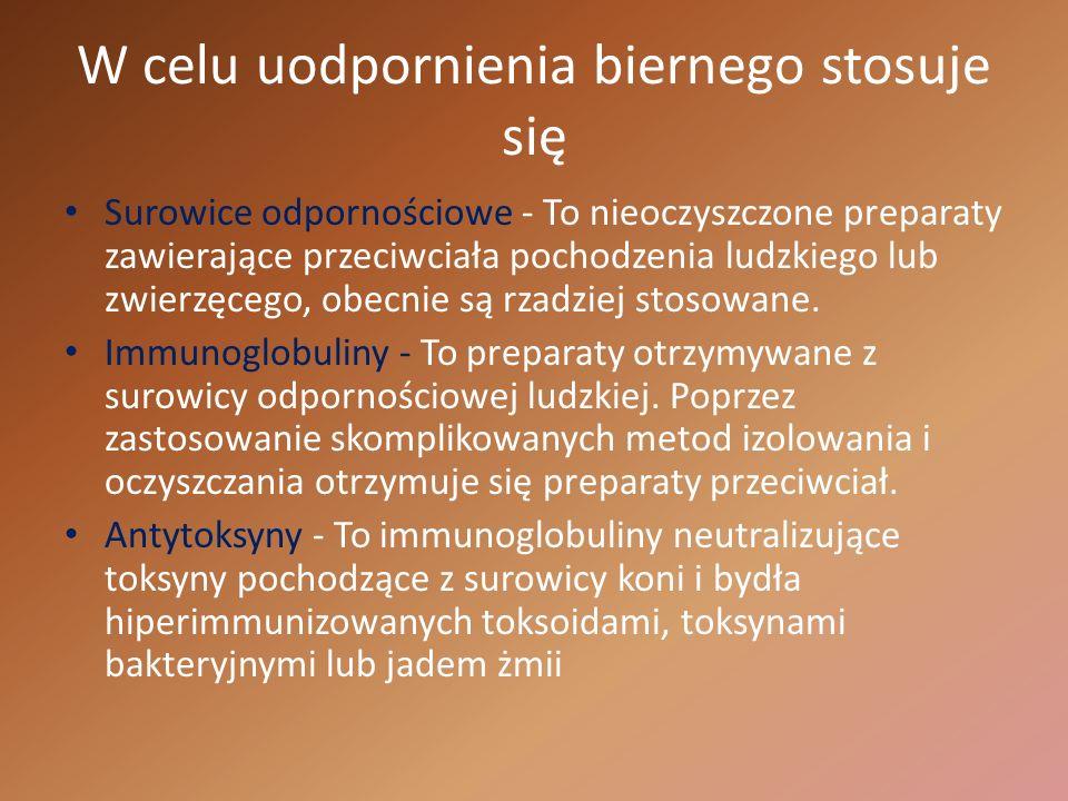 W celu uodpornienia biernego stosuje się Surowice odpornościowe - To nieoczyszczone preparaty zawierające przeciwciała pochodzenia ludzkiego lub zwier