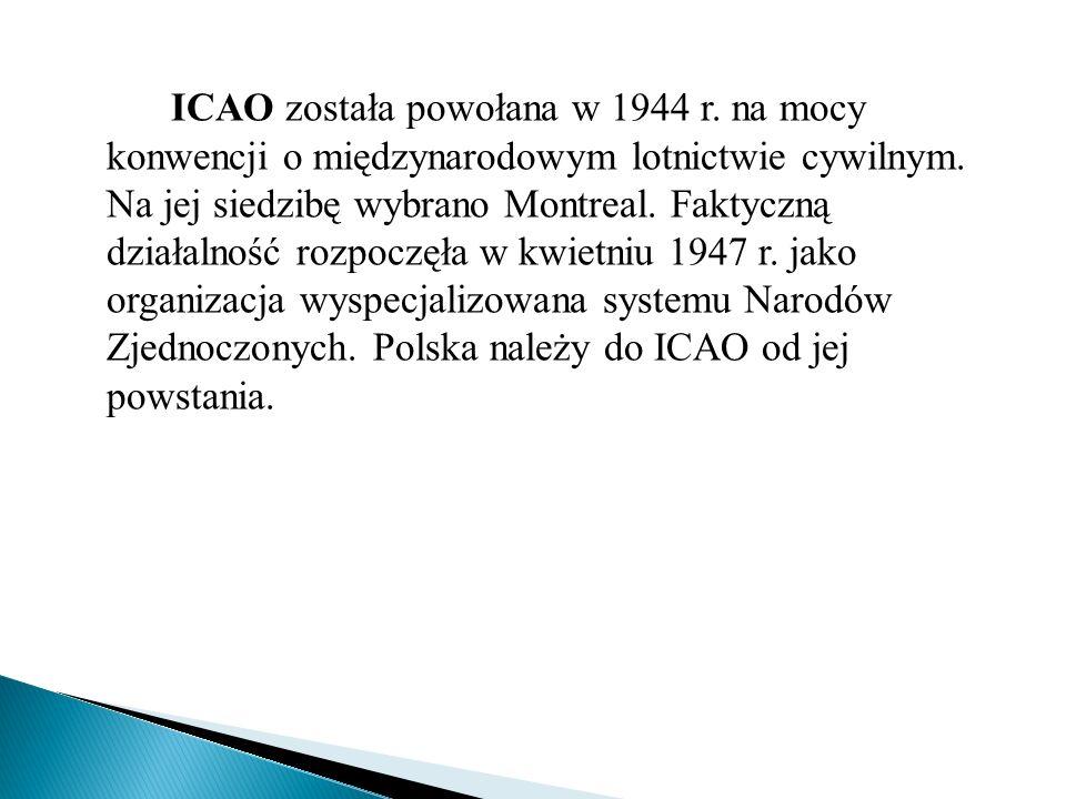 ICAO została powołana w 1944 r. na mocy konwencji o międzynarodowym lotnictwie cywilnym. Na jej siedzibę wybrano Montreal. Faktyczną działalność rozpo