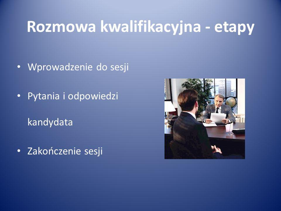 Rozmowa kwalifikacyjna - etapy Wprowadzenie do sesji Pytania i odpowiedzi kandydata Zakończenie sesji