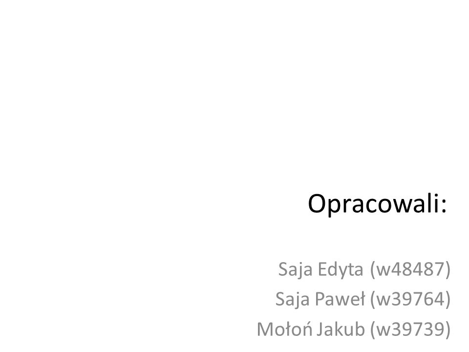 Opracowali: Saja Edyta (w48487) Saja Paweł (w39764) Mołoń Jakub (w39739)