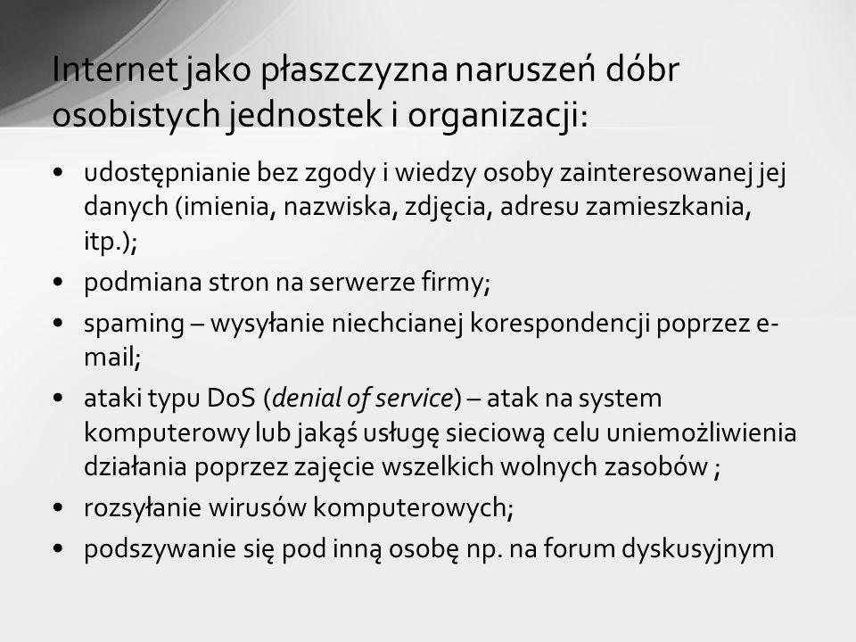 udostępnianie bez zgody i wiedzy osoby zainteresowanej jej danych (imienia, nazwiska, zdjęcia, adresu zamieszkania, itp.); podmiana stron na serwerze firmy; spaming – wysyłanie niechcianej korespondencji poprzez e- mail; ataki typu DoS (denial of service) – atak na system komputerowy lub jakąś usługę sieciową celu uniemożliwienia działania poprzez zajęcie wszelkich wolnych zasobów ; rozsyłanie wirusów komputerowych; podszywanie się pod inną osobę np.