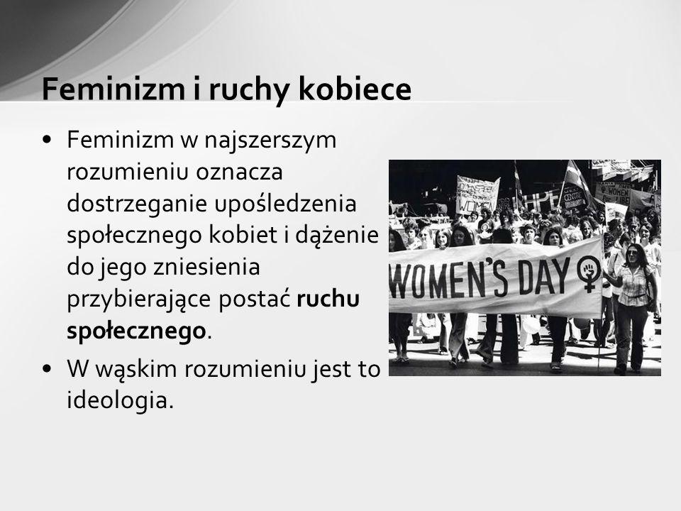 Feminizm w najszerszym rozumieniu oznacza dostrzeganie upośledzenia społecznego kobiet i dążenie do jego zniesienia przybierające postać ruchu społecznego.
