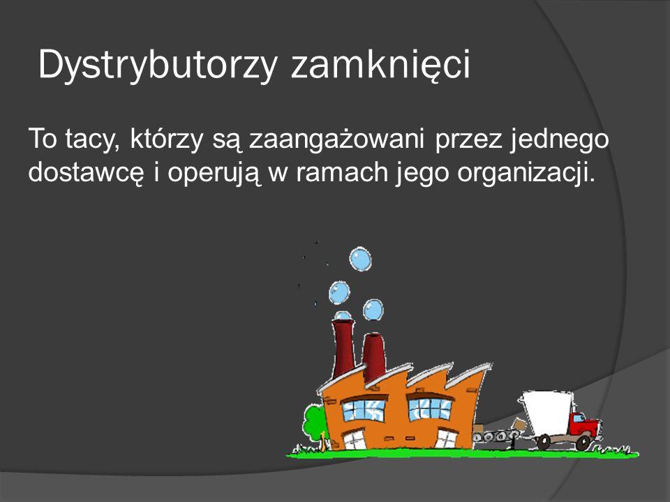 Dystrybutorzy zamknięci To tacy, którzy są zaangażowani przez jednego dostawcę i operują w ramach jego organizacji.