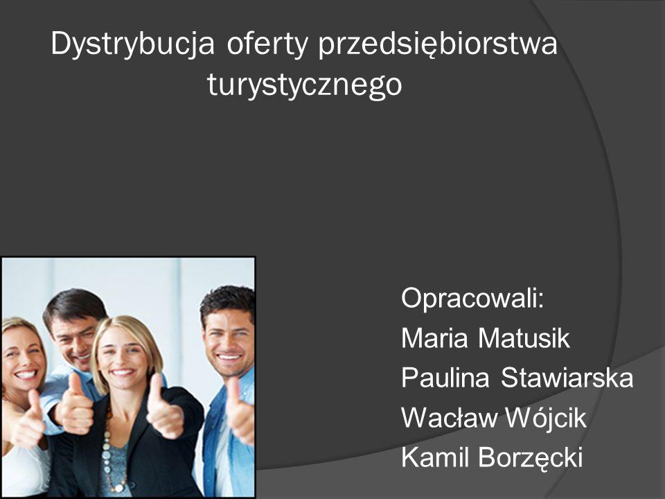 Dystrybucja oferty przedsiębiorstwa turystycznego Opracowali: Maria Matusik Paulina Stawiarska Wacław Wójcik Kamil Borzęcki