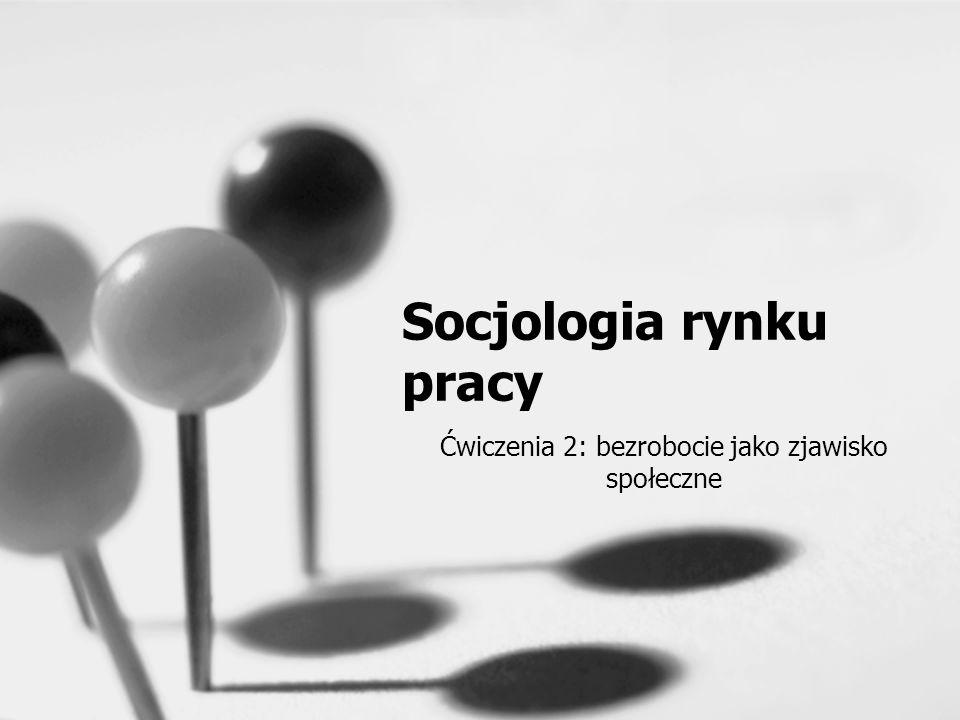 Socjologia rynku pracy Ćwiczenia 2: bezrobocie jako zjawisko społeczne