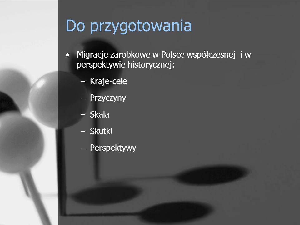 Do przygotowania Migracje zarobkowe w Polsce współczesnej i w perspektywie historycznej: –Kraje-cele –Przyczyny –Skala –Skutki –Perspektywy