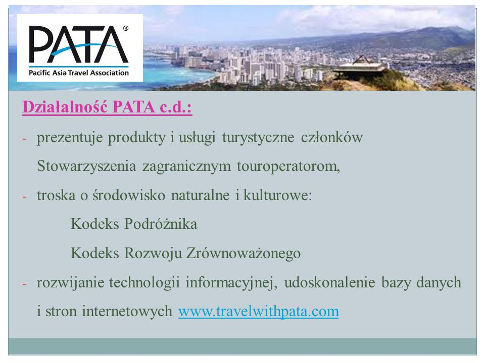 Działalność PATA c.d.: - publikacje wydawane przez PATA: ~ raporty statystyczne (wielkość ruchu turystycznego) ~ raporty z badań rynku (trendy narybku turystycznym) ~ publikacje dotyczące edukacji oraz rynku pracy w turystyce ~ dwutygodnik elektroniczny News@PATA ~ miesięcznik Issnes&Trends ~ dwumiesięcznik PATA COMPASS – o ciekawych imprezach w krajach Stowarzyszenia