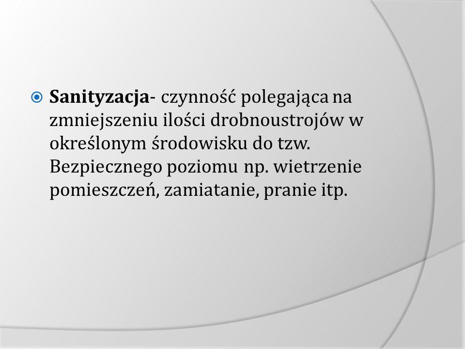 Sanityzacja- czynność polegająca na zmniejszeniu ilości drobnoustrojów w określonym środowisku do tzw. Bezpiecznego poziomu np. wietrzenie pomieszczeń