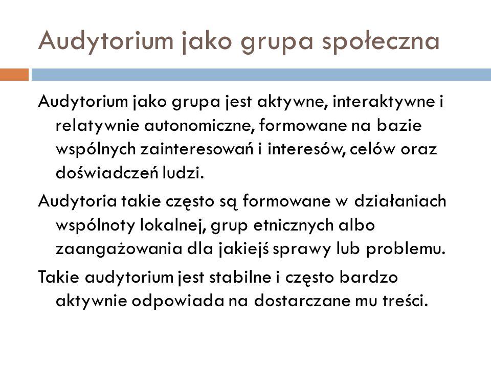 Audytorium jako grupa społeczna Audytorium jako grupa jest aktywne, interaktywne i relatywnie autonomiczne, formowane na bazie wspólnych zainteresowań