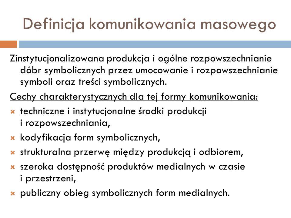 Definicja komunikowania masowego Zinstytucjonalizowana produkcja i ogólne rozpowszechnianie dóbr symbolicznych przez umocowanie i rozpowszechnianie sy