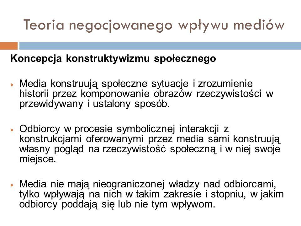 Teoria negocjowanego wpływu mediów Koncepcja konstruktywizmu społecznego Media konstruują społeczne sytuacje i zrozumienie historii przez komponowanie