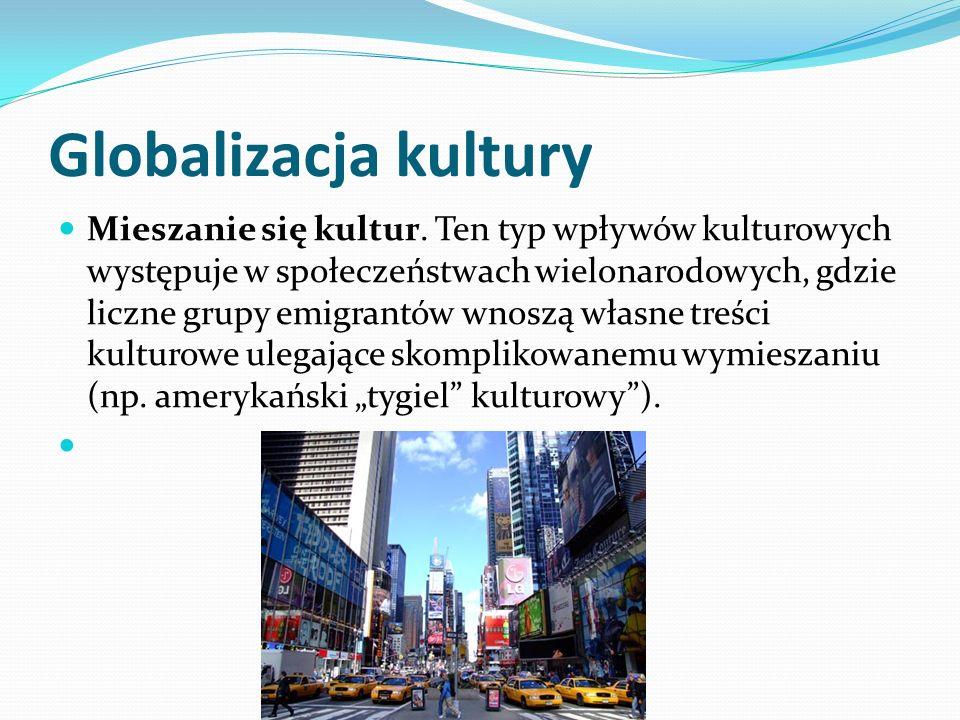 Globalizacja kultury Mieszanie się kultur. Ten typ wpływów kulturowych występuje w społeczeństwach wielonarodowych, gdzie liczne grupy emigrantów wnos