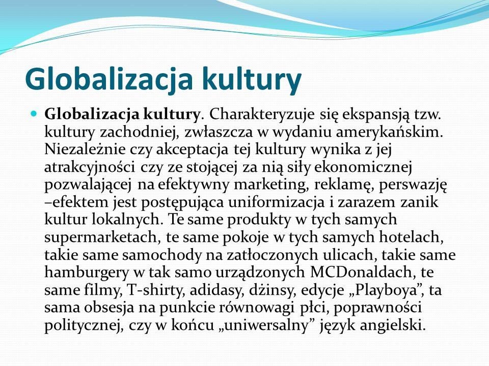 Globalizacja kultury Globalizacja kultury. Charakteryzuje się ekspansją tzw. kultury zachodniej, zwłaszcza w wydaniu amerykańskim. Niezależnie czy akc
