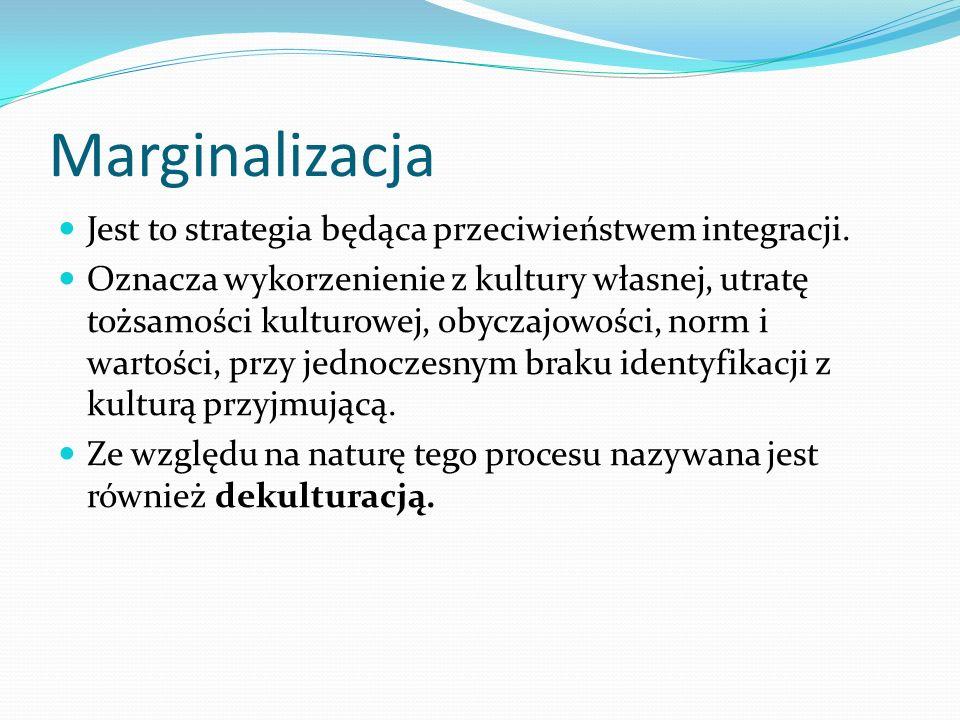 Marginalizacja Jest to strategia będąca przeciwieństwem integracji. Oznacza wykorzenienie z kultury własnej, utratę tożsamości kulturowej, obyczajowoś