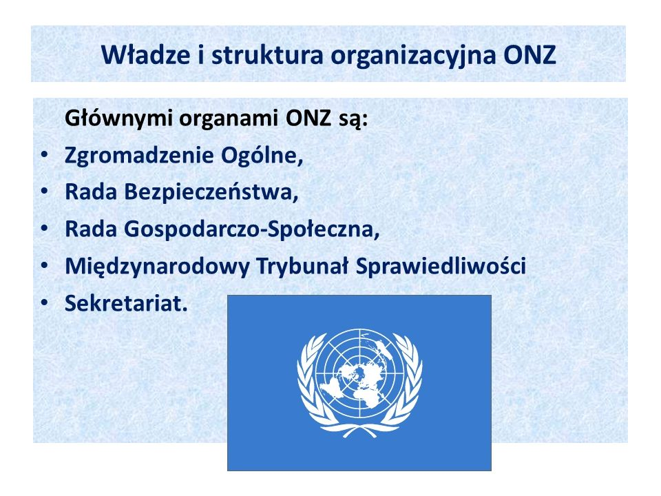Głównymi organami ONZ są: Zgromadzenie Ogólne, Rada Bezpieczeństwa, Rada Gospodarczo-Społeczna, Międzynarodowy Trybunał Sprawiedliwości Sekretariat. W