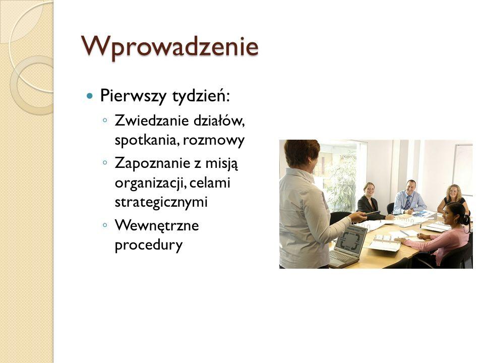 Wprowadzenie Pierwszy tydzień: Zwiedzanie działów, spotkania, rozmowy Zapoznanie z misją organizacji, celami strategicznymi Wewnętrzne procedury