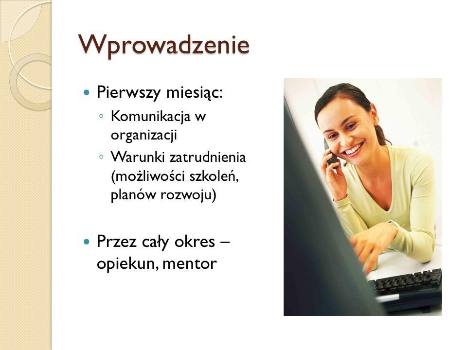 Wprowadzenie Pierwszy miesiąc: Komunikacja w organizacji Warunki zatrudnienia (możliwości szkoleń, planów rozwoju) Przez cały okres – opiekun, mentor