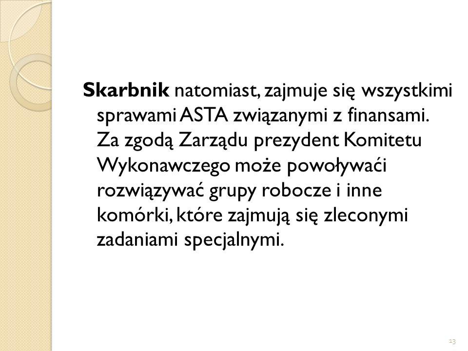 13 Skarbnik natomiast, zajmuje się wszystkimi sprawami ASTA związanymi z finansami. Za zgodą Zarządu prezydent Komitetu Wykonawczego może powoływaći r