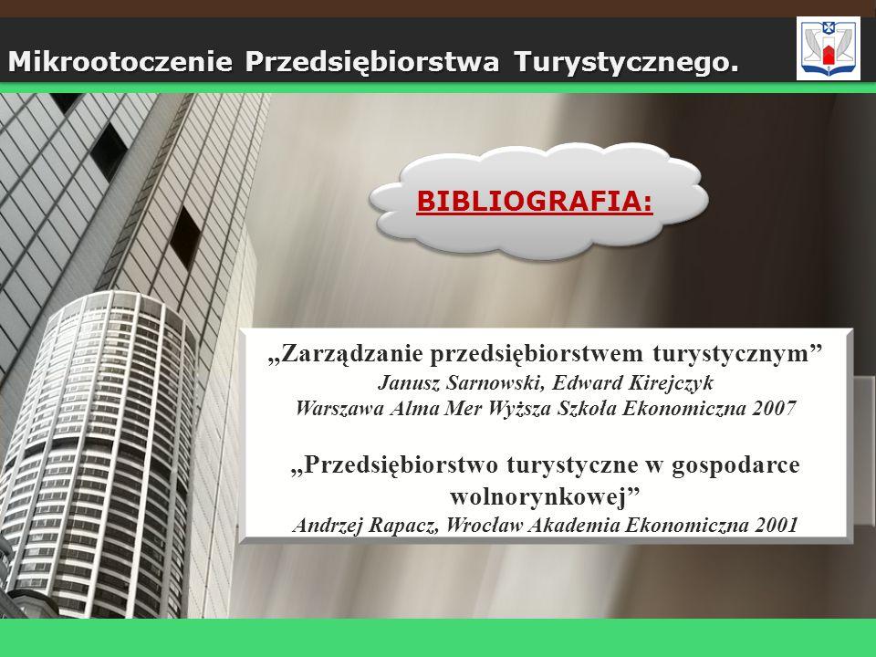 BIBLIOGRAFIA: Mikrootoczenie Przedsiębiorstwa Turystycznego. Zarządzanie przedsiębiorstwem turystycznym Janusz Sarnowski, Edward Kirejczyk Warszawa Al
