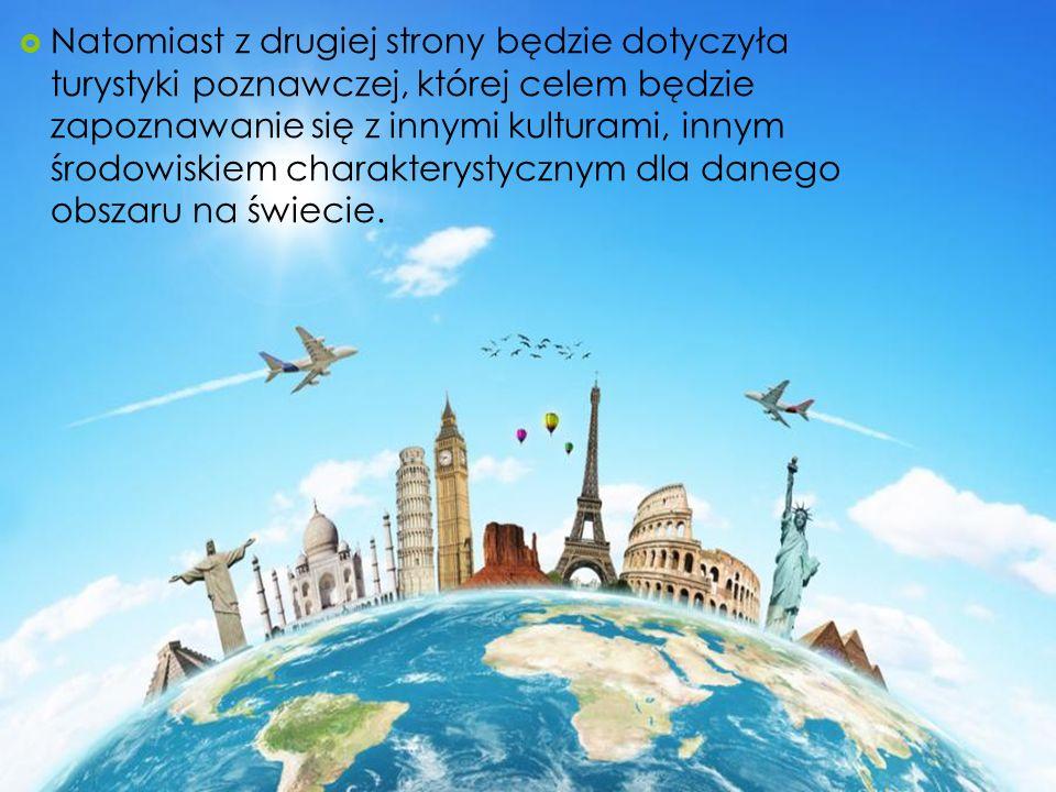 Natomiast z drugiej strony będzie dotyczyła turystyki poznawczej, której celem będzie zapoznawanie się z innymi kulturami, innym środowiskiem charakte