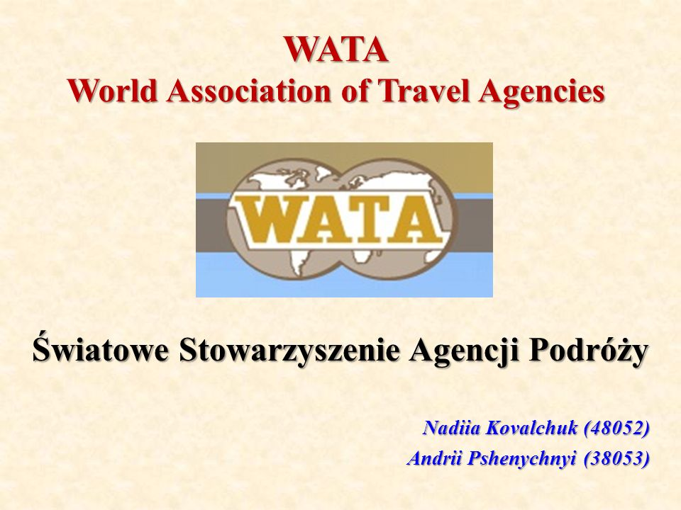 WATA World Association of Travel Agencies Światowe Stowarzyszenie Agencji Podróży Nadiia Kovalchuk (48052) Andrii Pshenychnyi (38053)