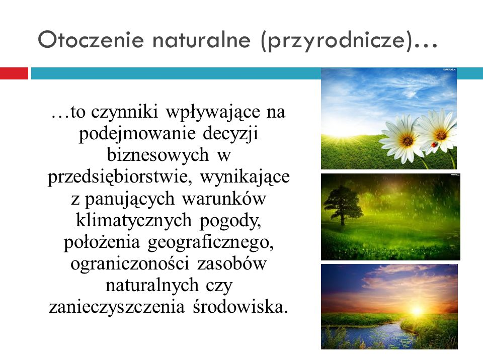 Otoczenie naturalne (przyrodnicze)… …to czynniki wpływające na podejmowanie decyzji biznesowych w przedsiębiorstwie, wynikające z panujących warunków