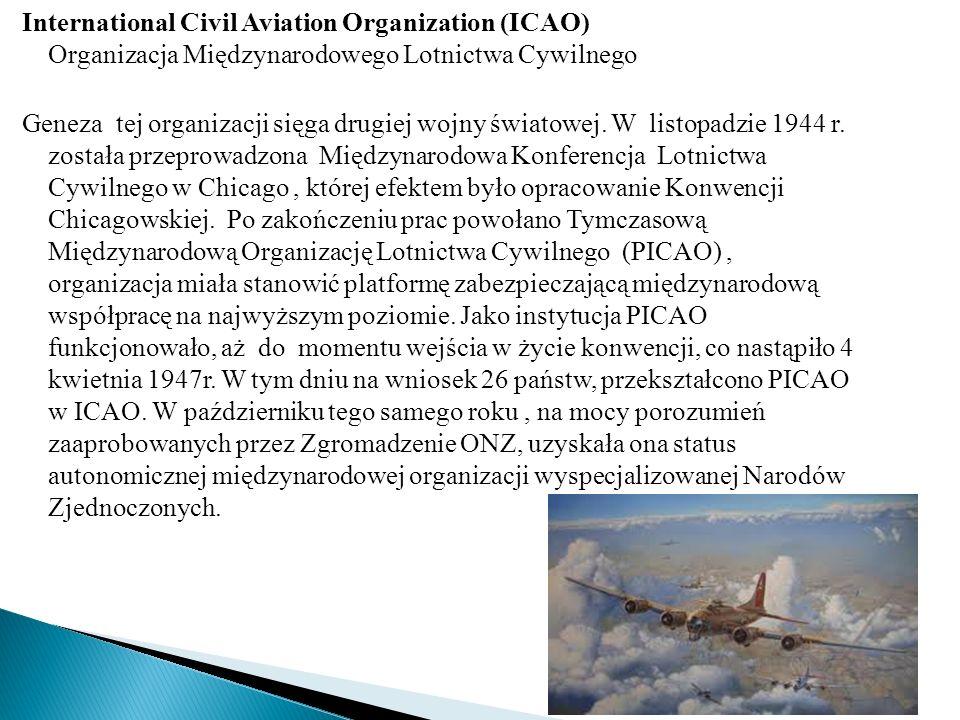 International Civil Aviation Organization (ICAO) Organizacja Międzynarodowego Lotnictwa Cywilnego Geneza tej organizacji sięga drugiej wojny światowej.