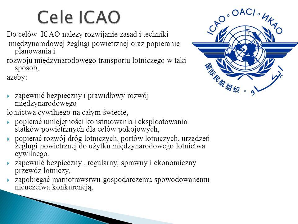 Do celów ICAO należy rozwijanie zasad i techniki międzynarodowej żeglugi powietrznej oraz popieranie planowania i rozwoju międzynarodowego transportu lotniczego w taki sposób, ażeby: zapewnić bezpieczny i prawidłowy rozwój międzynarodowego lotnictwa cywilnego na całym świecie, popierać umiejętności konstruowania i eksploatowania statków powietrznych dla celów pokojowych, popierać rozwój dróg lotniczych, portów lotniczych, urządzeń żeglugi powietrznej do użytku międzynarodowego lotnictwa cywilnego, zapewnić bezpieczny, regularny, sprawny i ekonomiczny przewóz lotniczy, zapobiegać marnotrawstwu gospodarczemu spowodowanemu nieuczciwą konkurencją,