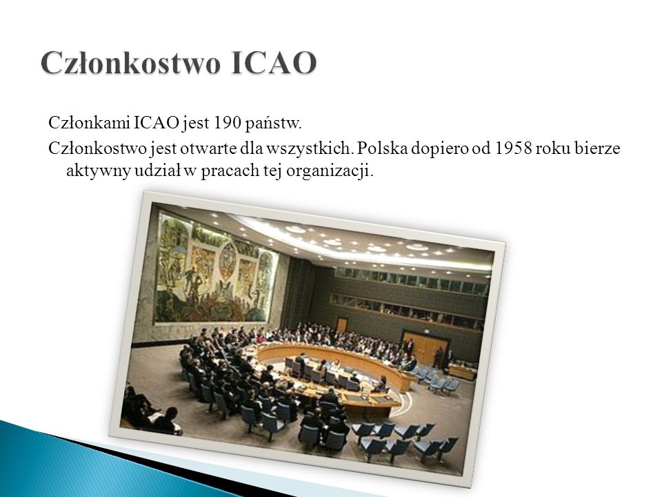 Członkami ICAO jest 190 państw. Członkostwo jest otwarte dla wszystkich. Polska dopiero od 1958 roku bierze aktywny udział w pracach tej organizacji.