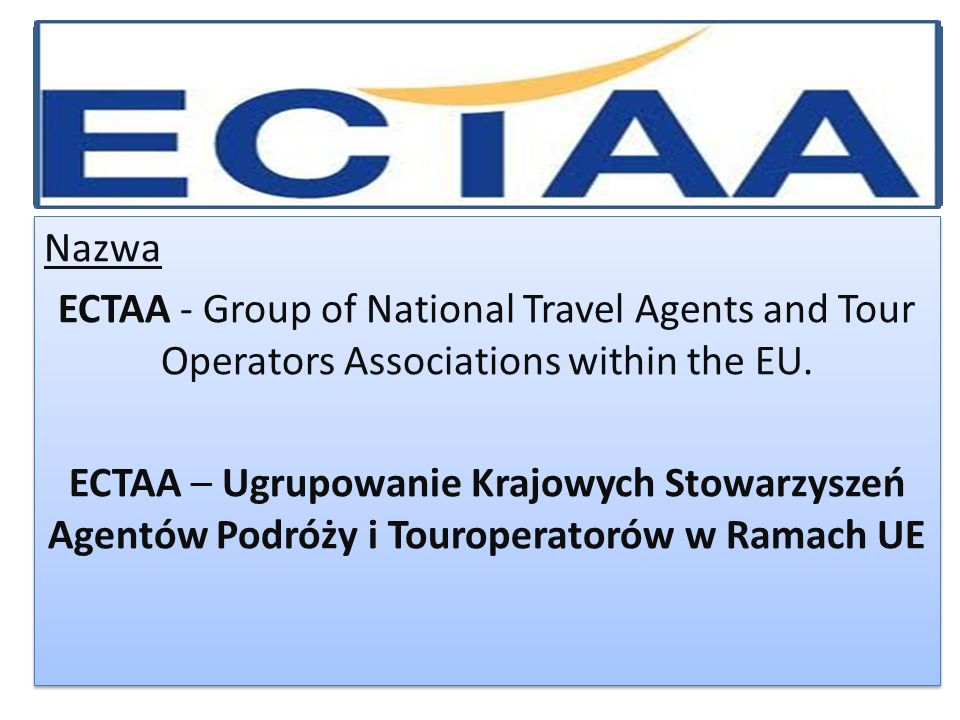 Nazwa ECTAA - Group of National Travel Agents and Tour Operators Associations within the EU. ECTAA – Ugrupowanie Krajowych Stowarzyszeń Agentów Podróż