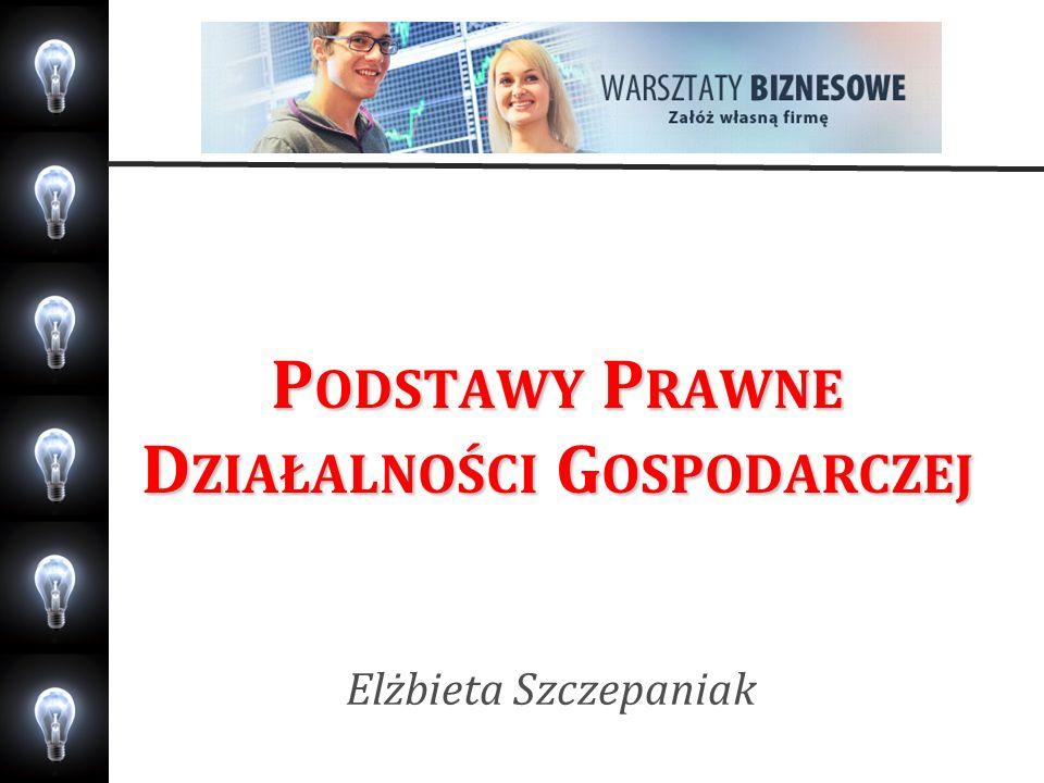 P ODSTAWY P RAWNE D ZIAŁALNOŚCI G OSPODARCZEJ Elżbieta Szczepaniak