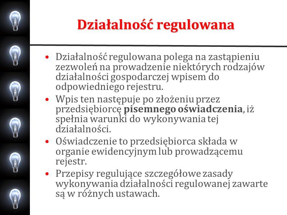 Działalność regulowana Działalność regulowana polega na zastąpieniu zezwoleń na prowadzenie niektórych rodzajów działalności gospodarczej wpisem do od