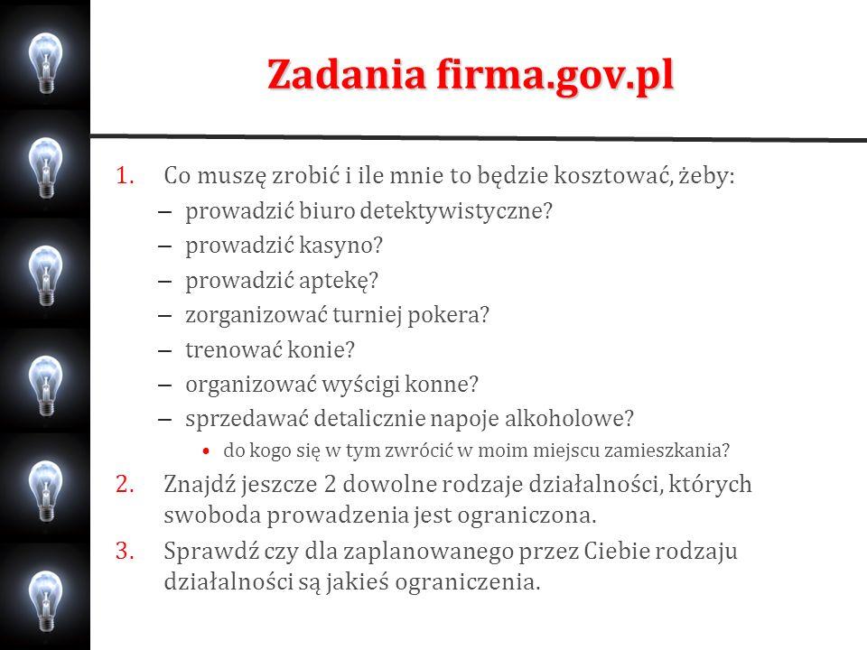 Zadania firma.gov.pl 1.Co muszę zrobić i ile mnie to będzie kosztować, żeby: – prowadzić biuro detektywistyczne? – prowadzić kasyno? – prowadzić aptek