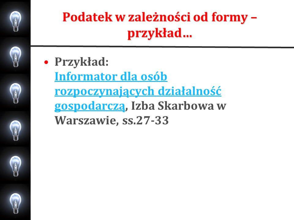 Podatek w zależności od formy – przykład… Przykład: Informator dla osób rozpoczynających działalność gospodarczą, Izba Skarbowa w Warszawie, ss.27-33