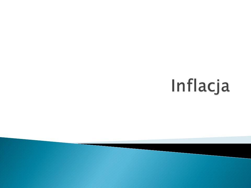 o Inflacja - proces wzrostu ogólnego poziomu cen.