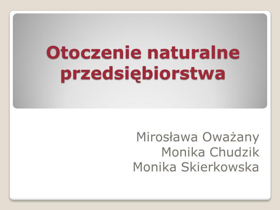 Otoczenie naturalne przedsiębiorstwa Mirosława Oważany Monika Chudzik Monika Skierkowska