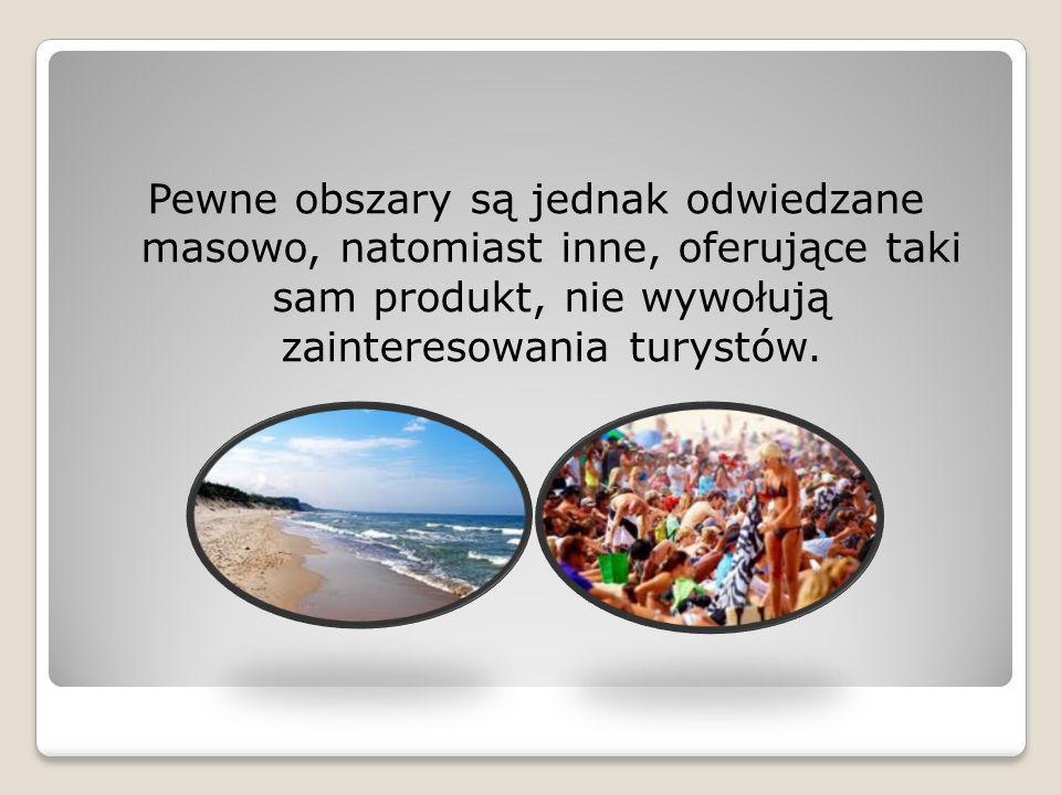 Pewne obszary są jednak odwiedzane masowo, natomiast inne, oferujące taki sam produkt, nie wywołują zainteresowania turystów.
