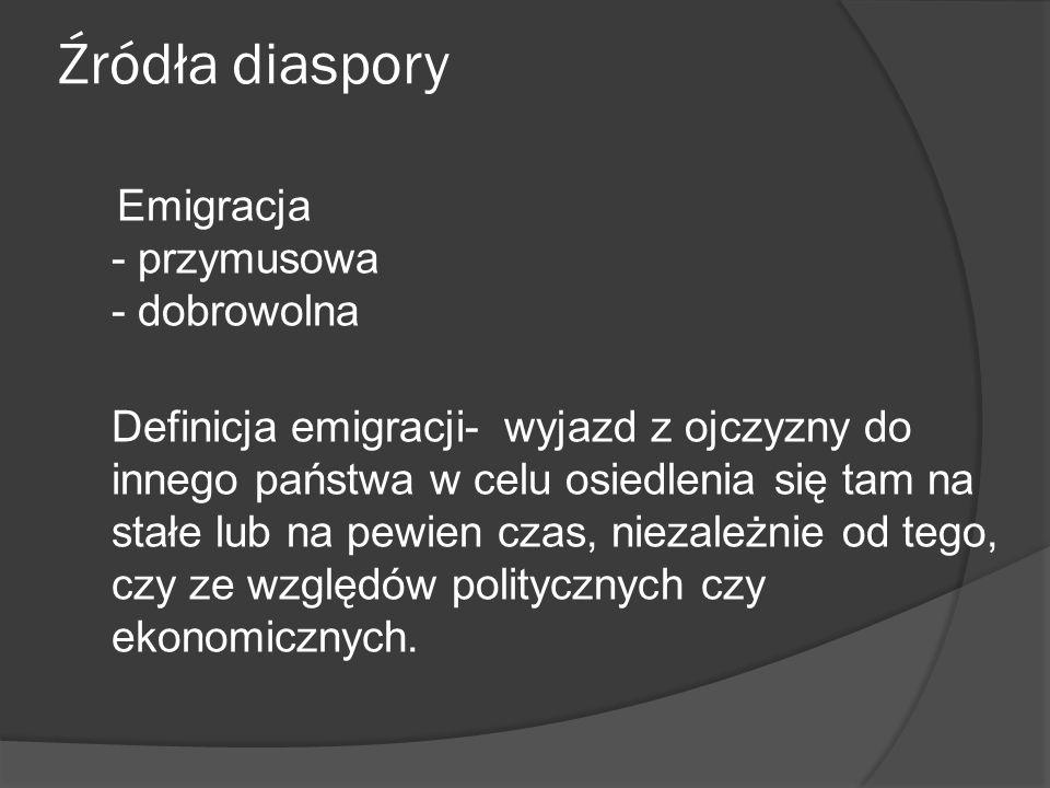 Źródła diaspory Emigracja - przymusowa - dobrowolna Definicja emigracji- wyjazd z ojczyzny do innego państwa w celu osiedlenia się tam na stałe lub na