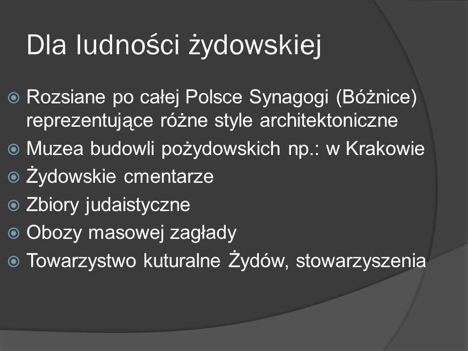Dla ludności żydowskiej Rozsiane po całej Polsce Synagogi (Bóżnice) reprezentujące różne style architektoniczne Muzea budowli pożydowskich np.: w Krak