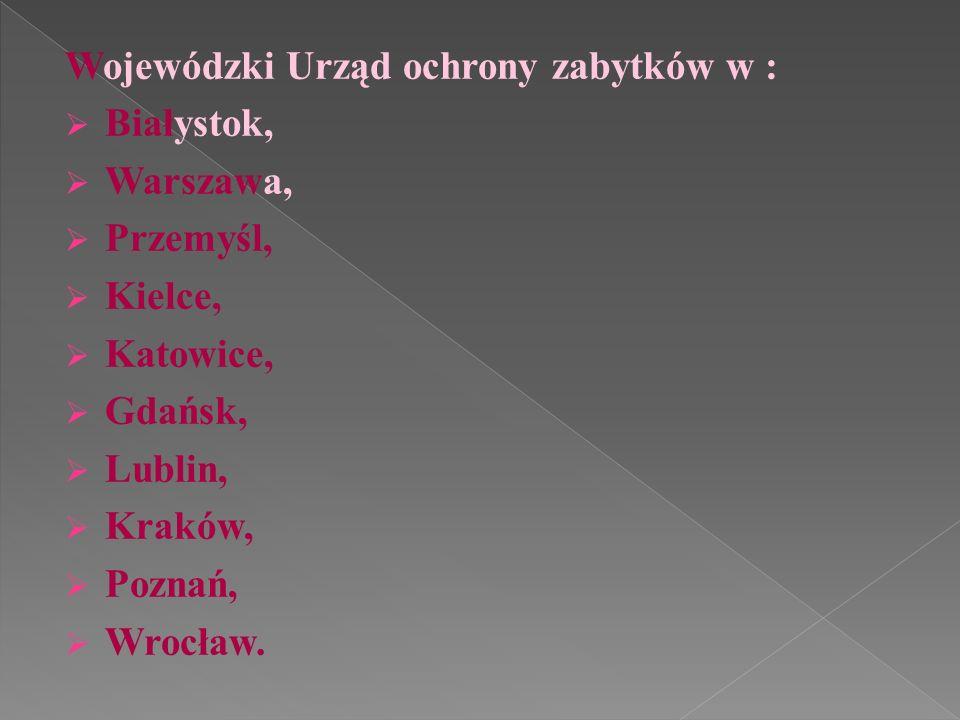 Wojewódzki Urząd ochrony zabytków w : Białystok, Warszawa, Przemyśl, Kielce, Katowice, Gdańsk, Lublin, Kraków, Poznań, Wrocław.