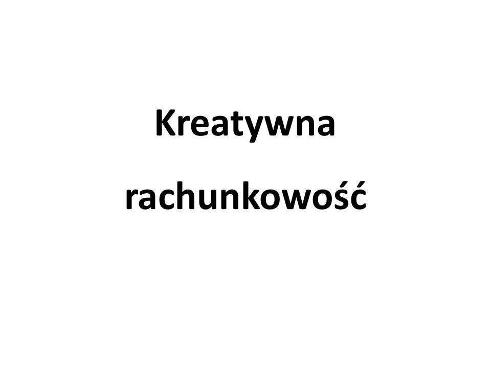 Kreatywna księgowość Kreatywna księgowość to termin, który się pojawił po wykryciu wielkich skandali finansowych w USA w 2002 roku.