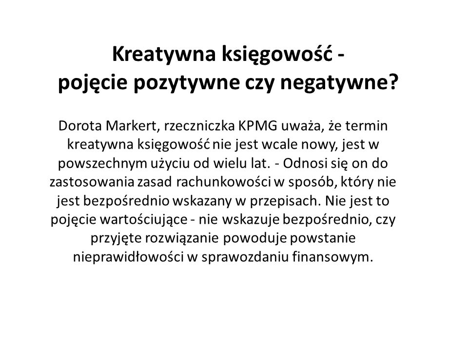 Antoni Reczek, prezes PricewaterhouseCoopers - w polskich mediach często używa się określenia kreatywna księgowość błędnie, w zasadzie wyłącznie w negatywnym kontekście, podczas gdy rozwiązanie kreatywne może być pozytywne, zgodne z prawem i korzystne dla odbiorców sprawozdania finansowego - uważa Reczek.